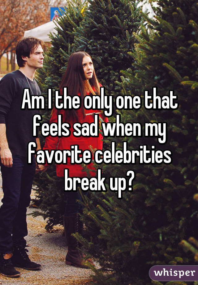 Am I the only one that feels sad when my favorite celebrities break up?