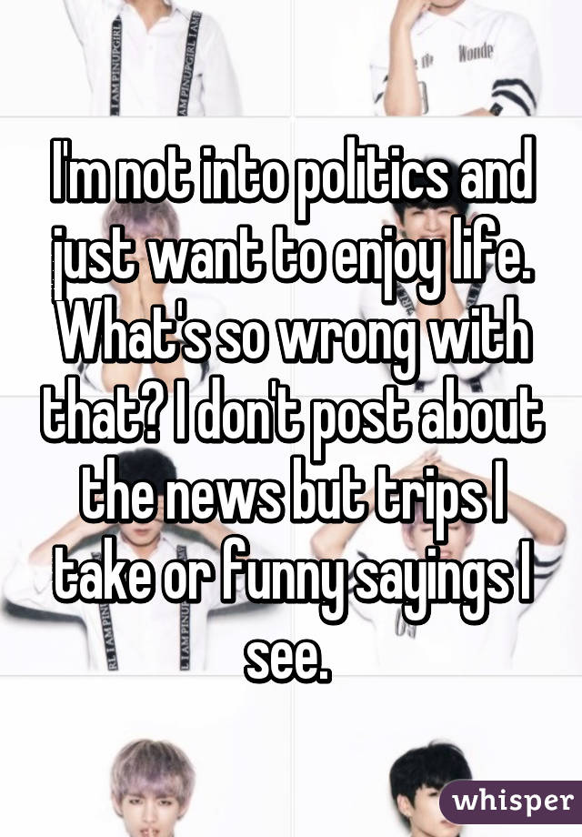 I'm not into politics and just want to enjoy life. What's so wrong with that? I don't post about the news but trips I take or funny sayings I see.