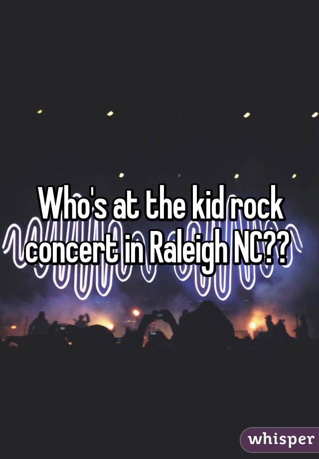 Who's at the kid rock concert in Raleigh NC??