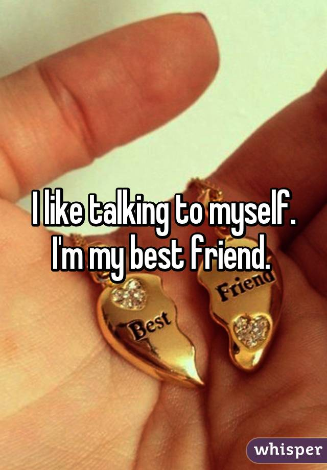 I like talking to myself. I'm my best friend.