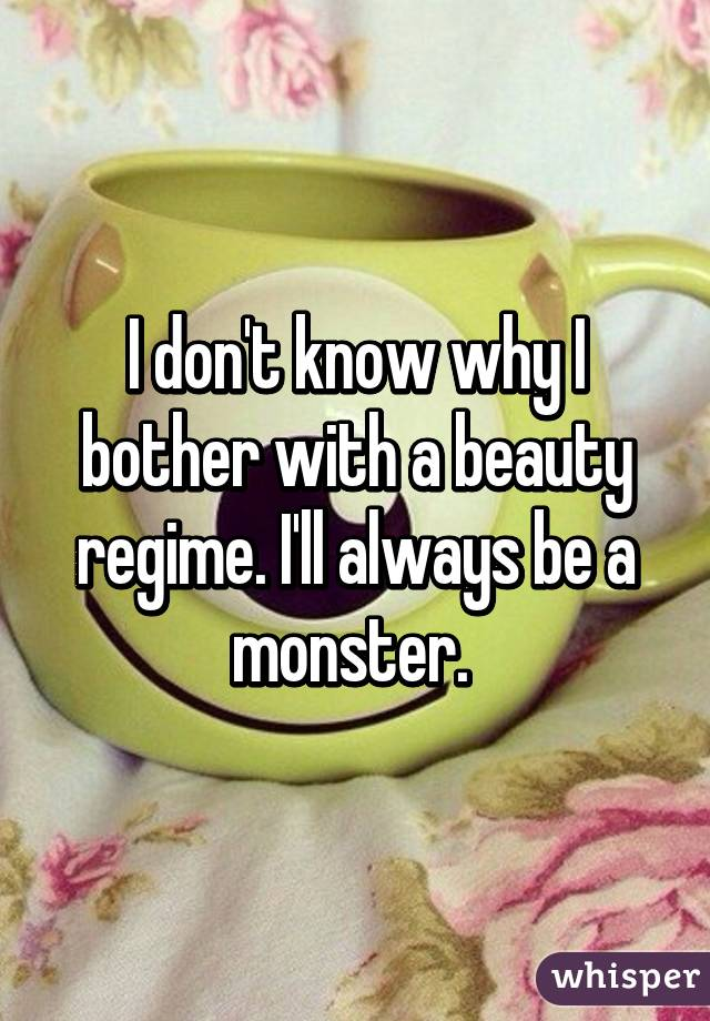 I don't know why I bother with a beauty regime. I'll always be a monster.