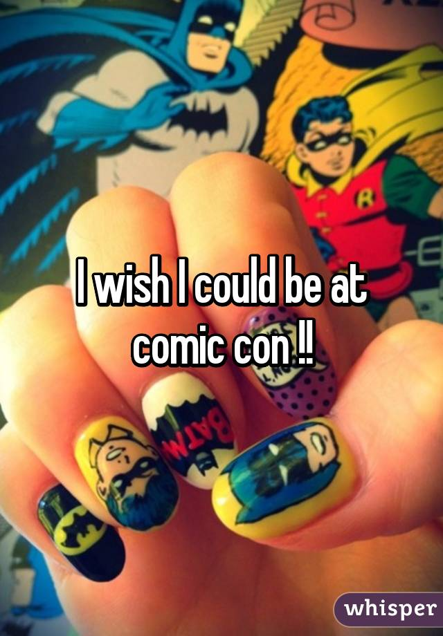 I wish I could be at comic con !!