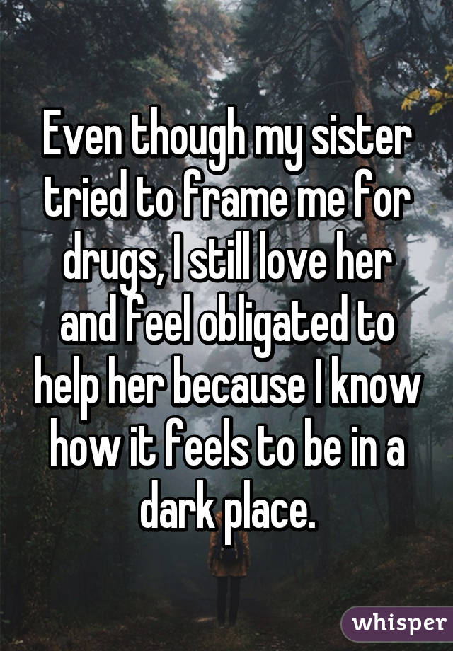 Even though my sister tried to frame me for drugs, I still love her and feel obligated to help her because I know how it feels to be in a dark place.
