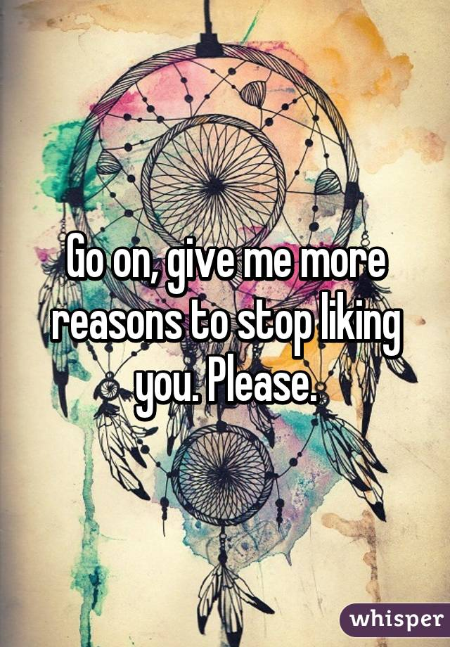 Go on, give me more reasons to stop liking you. Please.
