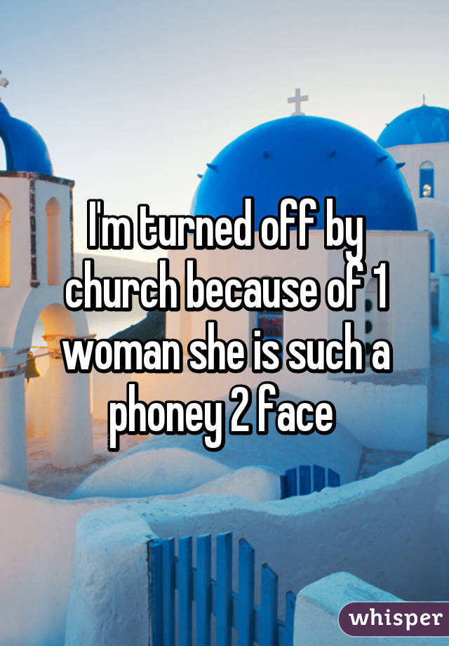 I'm turned off by church because of 1 woman she is such a phoney 2 face