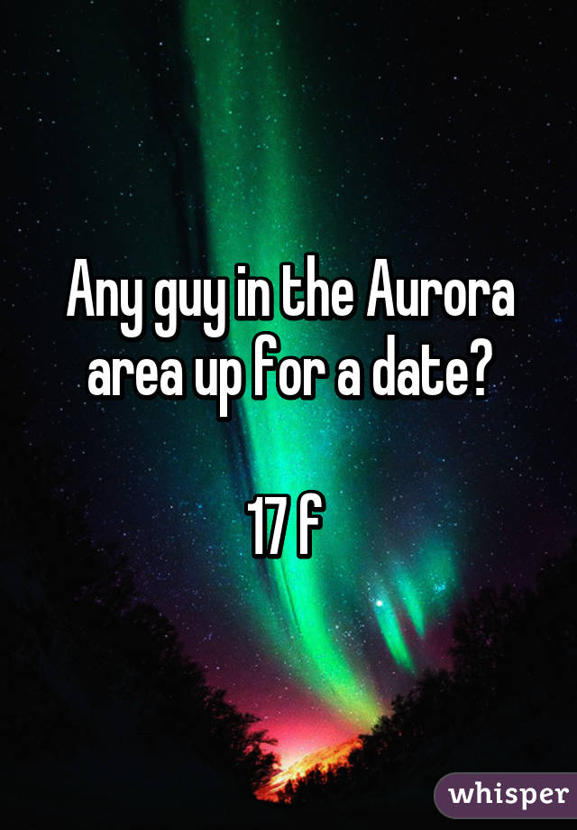 Any guy in the Aurora area up for a date?  17 f