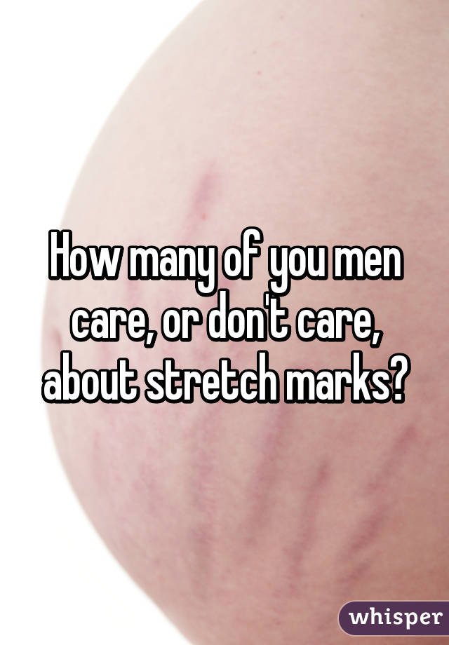 How many of you men care, or don't care, about stretch marks?