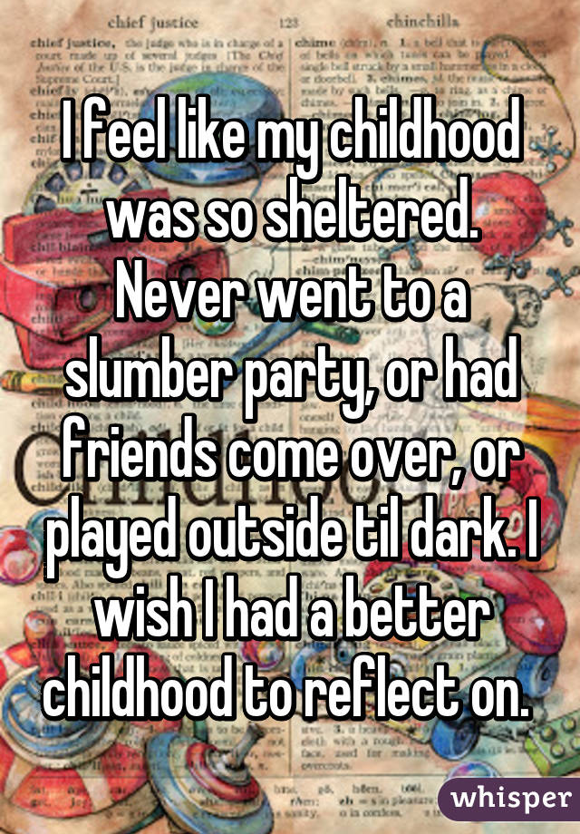 I feel like my childhood was so sheltered. Never went to a slumber party, or had friends come over, or played outside til dark. I wish I had a better childhood to reflect on.