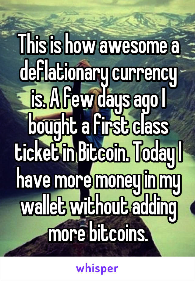 This is how awesome a deflationary currency is. A few days ago I bought a first class ticket in Bitcoin. Today I have more money in my wallet without adding more bitcoins.