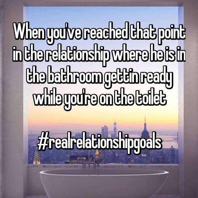 When you've reached that point in the relationship where he is in the bathroom gettin ready while you're on the toilet  #realrelationshipgoals