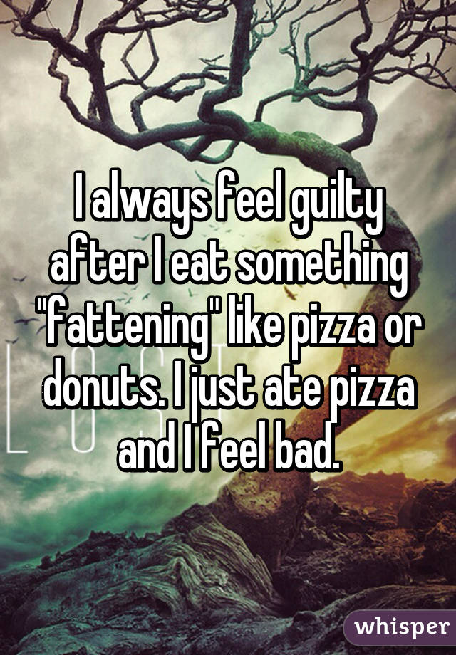 I always feel guilty after I eat something