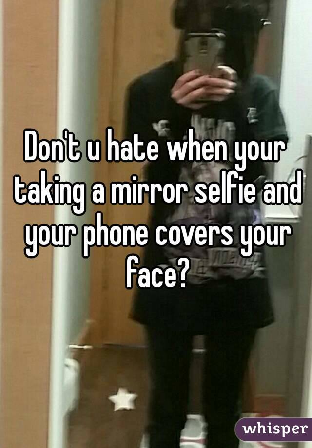Don't u hate when your taking a mirror selfie and your phone