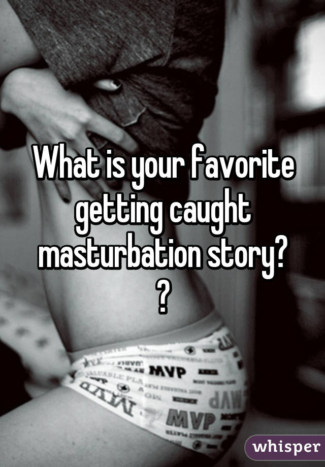 Getting caught masturbating stories