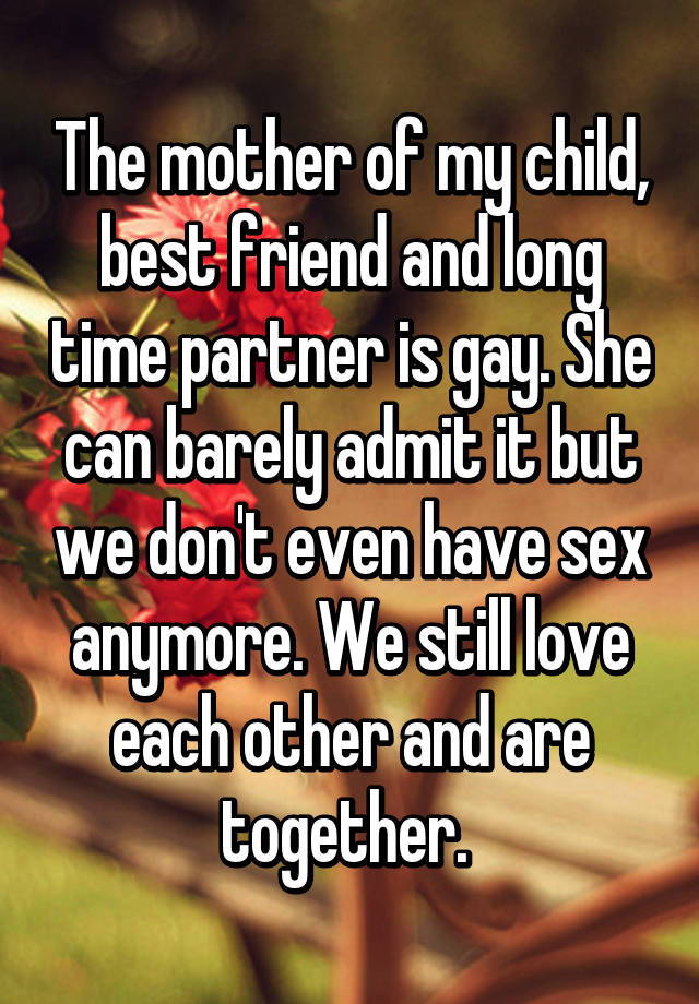 The mother of my child, best friend and long time partner is gay