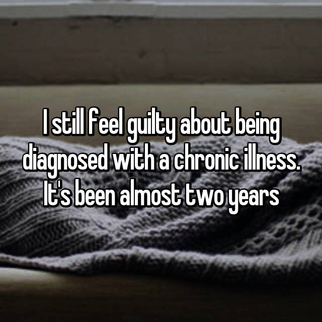 I still feel guilty about being diagnosed with a chronic illness. It's been almost two years