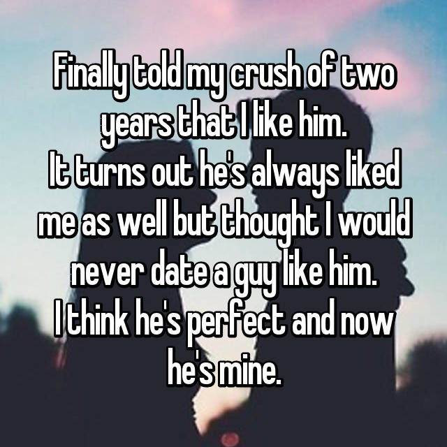 Finally told my crush of two years that I like him. It turns out he's always liked me as well but thought I would never date a guy like him. I think he's perfect and now he's mine.