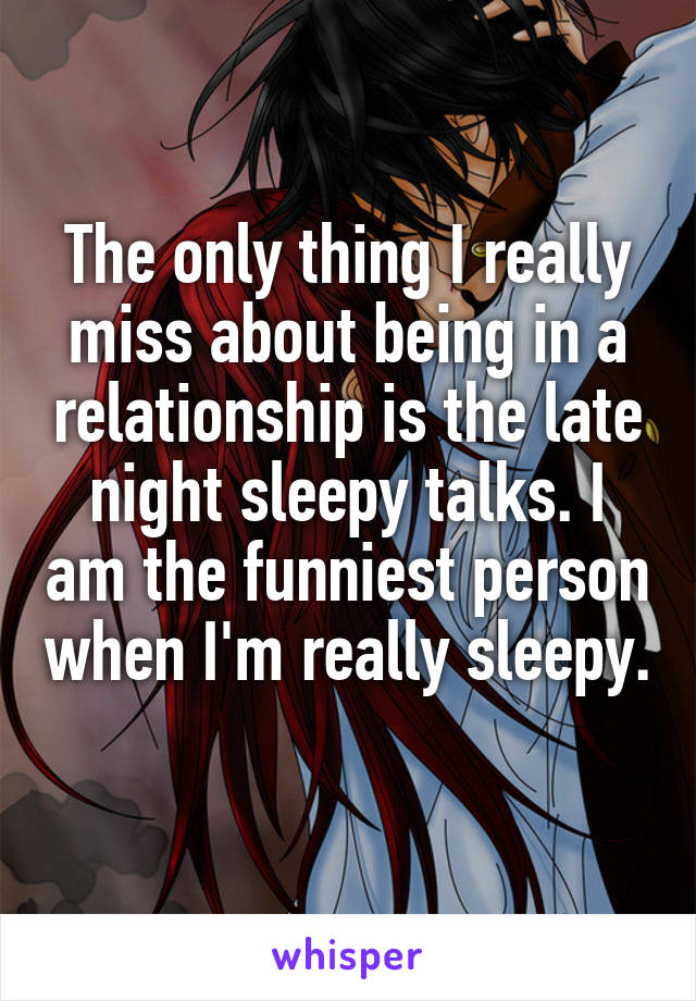 The only thing I really miss about being in a relationship is the late night sleepy talks. I am the funniest person when I'm really sleepy.