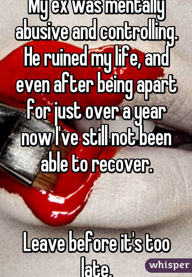 My ex was mentally abusive and controlling  He ruined my life, and