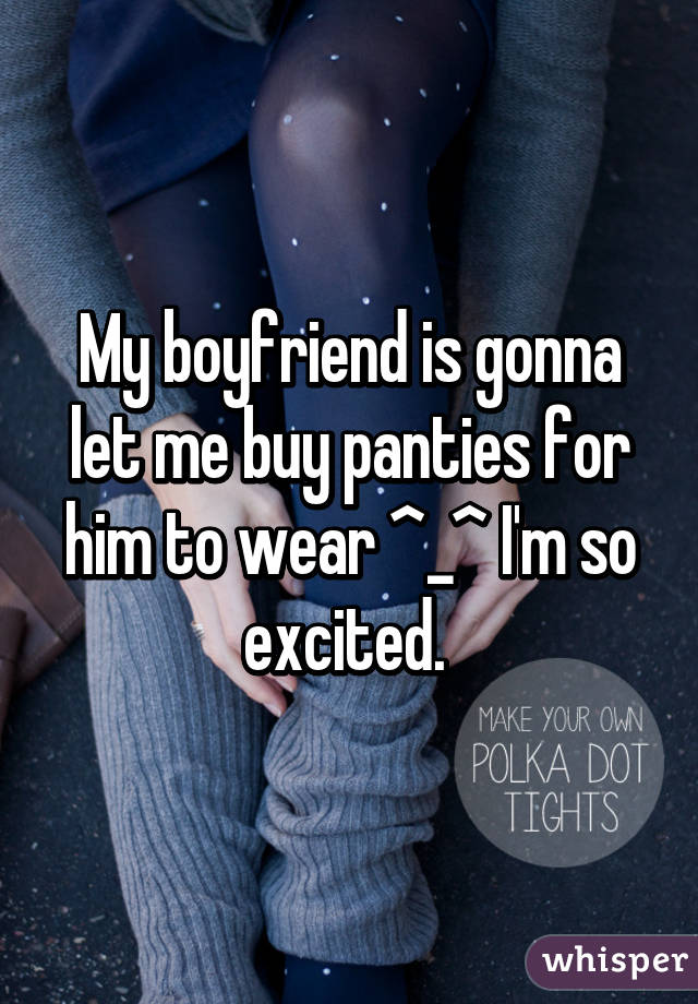 My boyfriend is gonna let me buy panties for him to wear