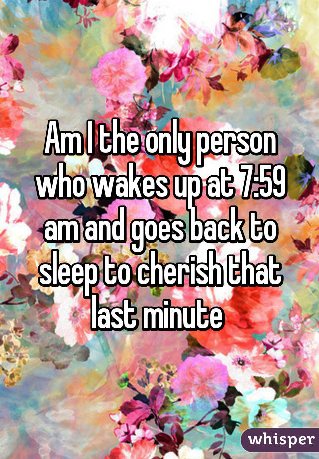 Am I the only person who wakes up at 7:59 am and goes back to sleep to cherish that last minute