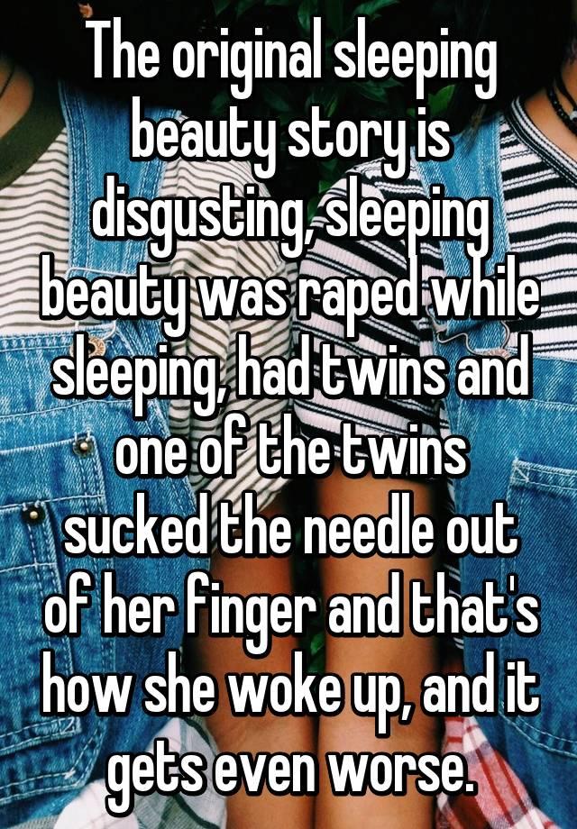 The original sleeping beauty story is disgusting, sleeping beauty
