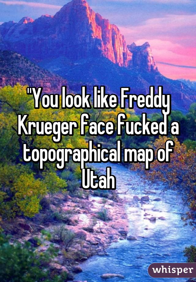 You Look Like Freddy Krueger Face Fucked A Topographical Map Of Utah - Mapofutah