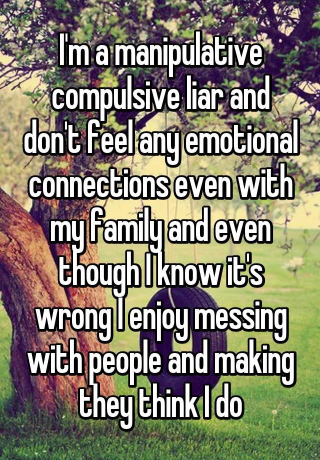 I'm a manipulative compulsive liar and don't feel any emotional