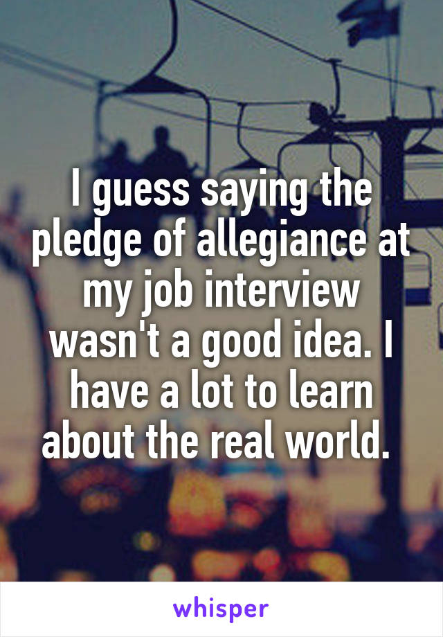 I guess saying the pledge of allegiance at my job interview wasn't a good idea. I have a lot to learn about the real world.