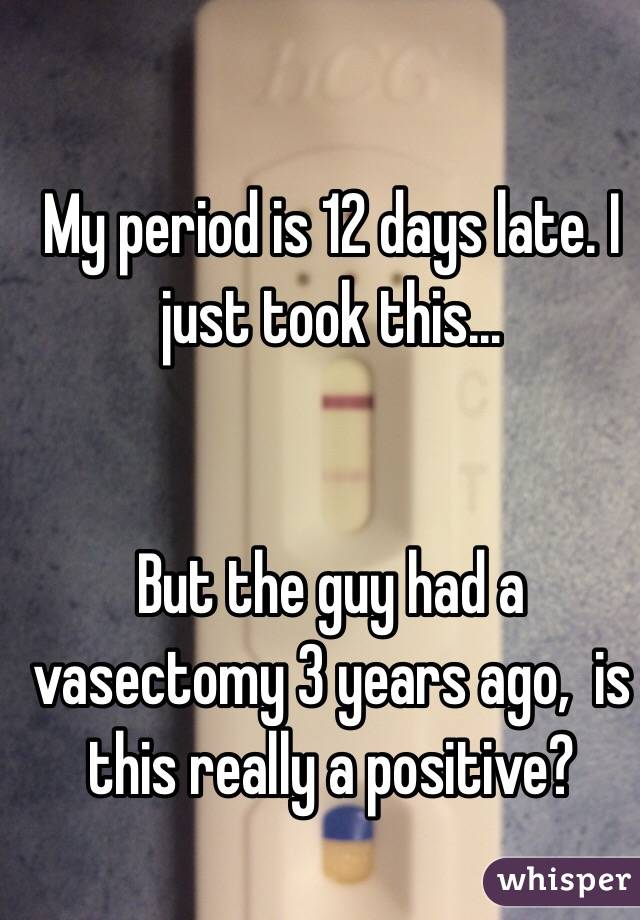 My period is 12 days late. I just took this... But the guy had a vasectomy  ...