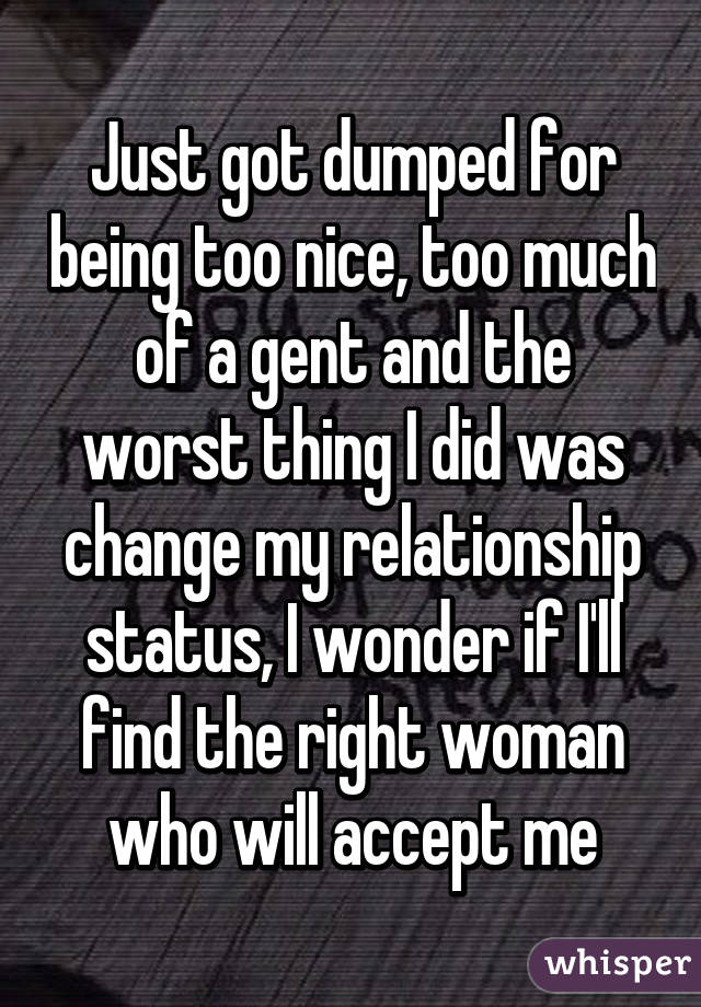 Dumped For Being Too Nice  >> Just Got Dumped For Being Too Nice Too Much Of A Gent And The Worst