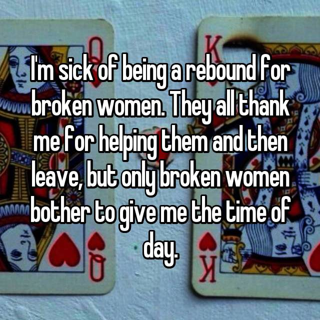 I'm sick of being a rebound for broken women. They all thank me for helping them and then leave, but only broken women bother to give me the time of day.