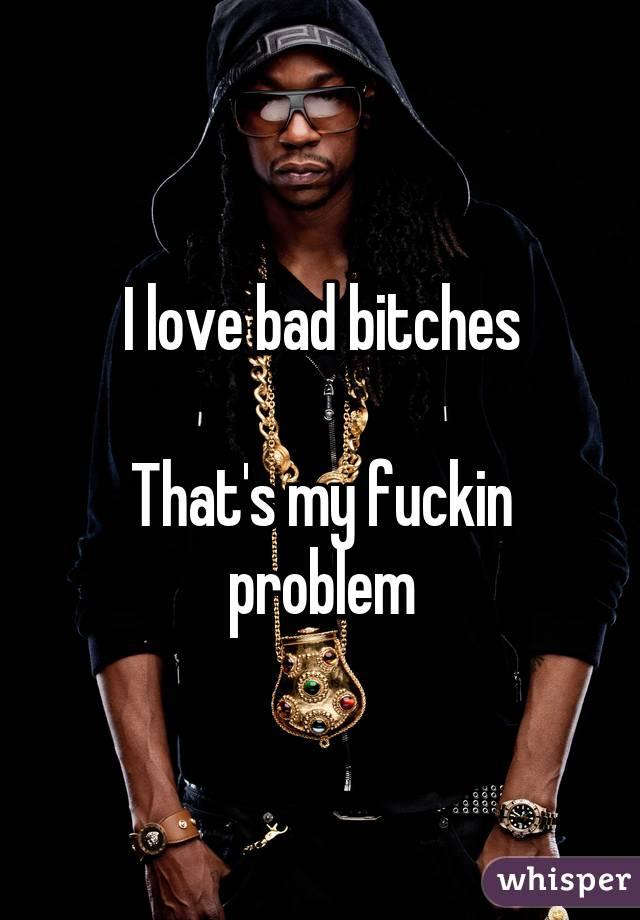 I love bad bitches that my fucking problem
