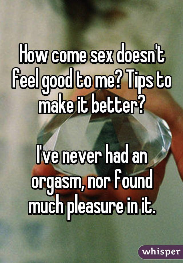 How come sex doesn't feel good to me? Tips to make it better?