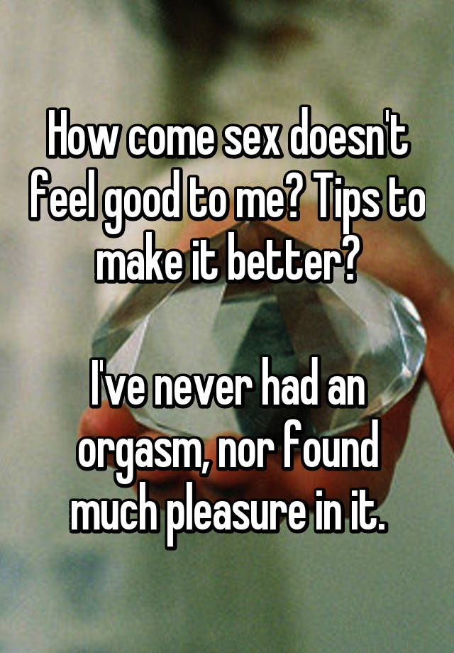Sex doesn t feel good at all something is