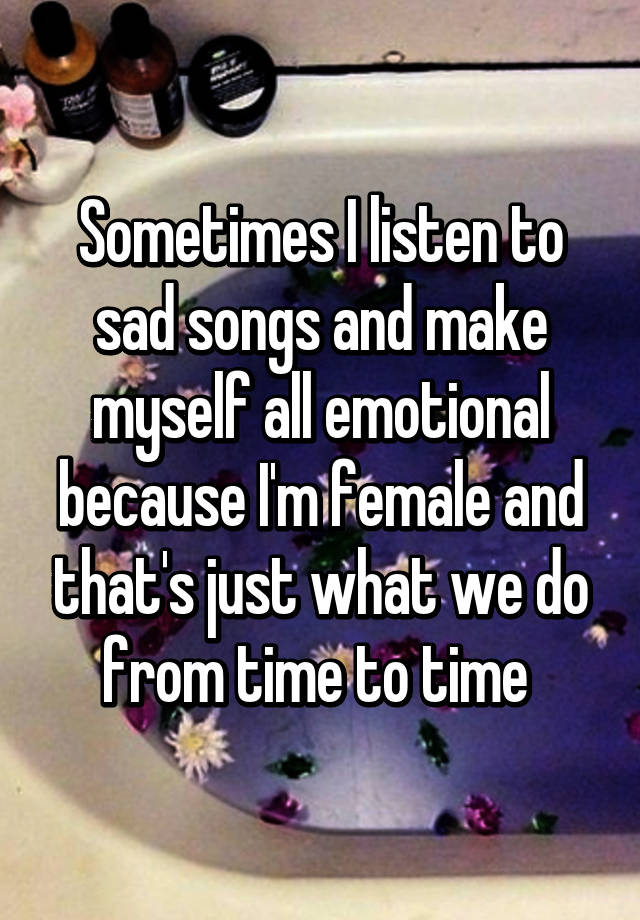 Sometimes I listen to sad songs and make myself all