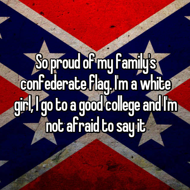 So proud of my family's confederate flag. I'm a white girl, I go to a good college and I'm not afraid to say it