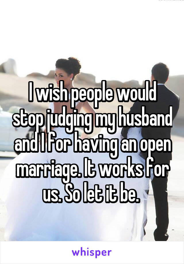 I wish people would stop judging my husband and I for having an open marriage. It works for us. So let it be.