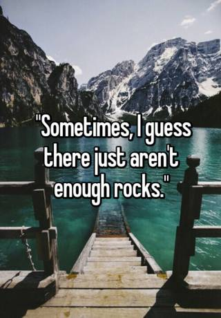 Sometimes I Guess There Just Aren T Enough Rocks
