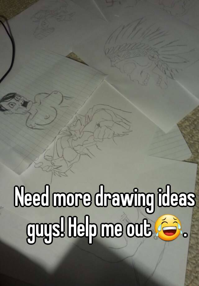 Need More Drawing Ideas Guys Help Me Out