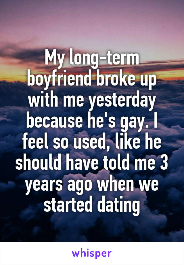 My long-term boyfriend broke up with me yesterday because he's gay. I feel so used, like he should have told me 3 years ago when we started dating
