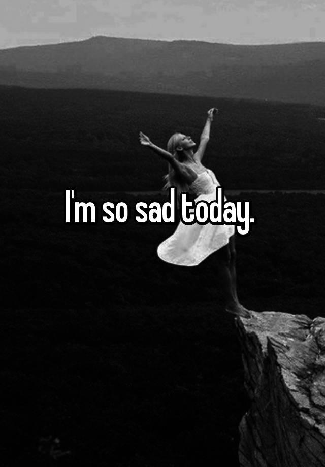 I'm so sad today.