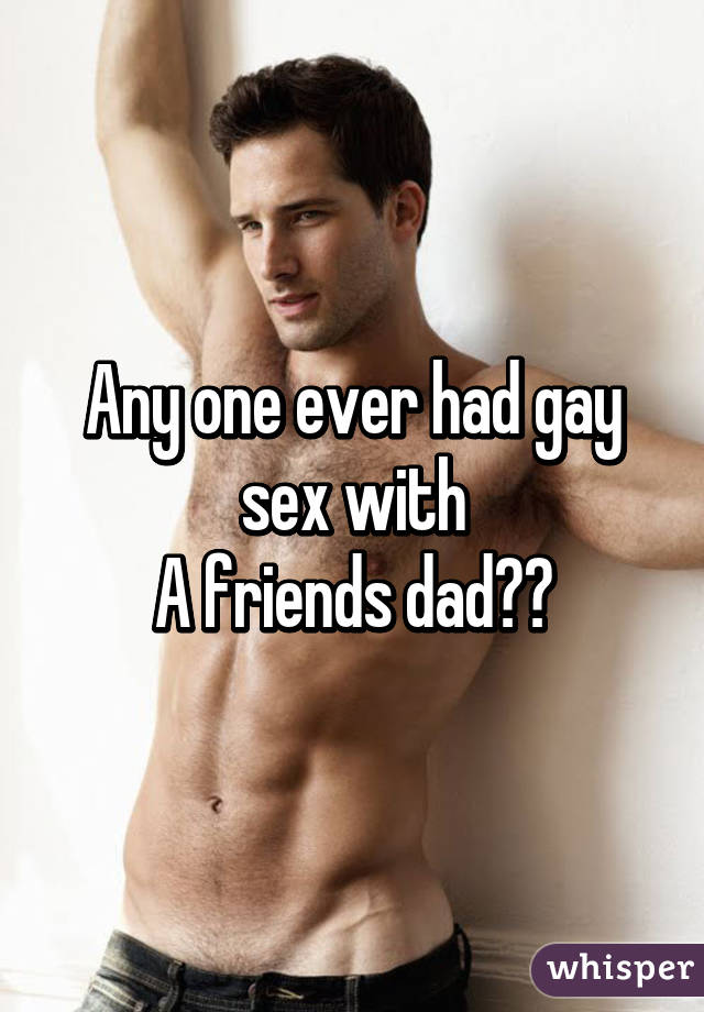 Are not gay sex with friends dad speaking