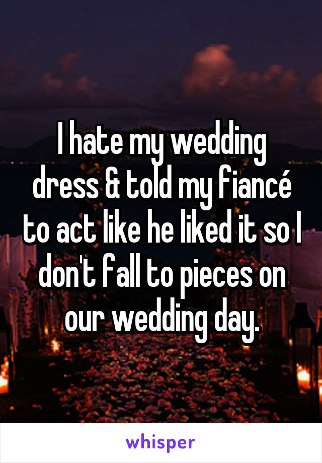 I hate my wedding dress & told my fiancé to act like he liked it so I don't fall to pieces on our wedding day.