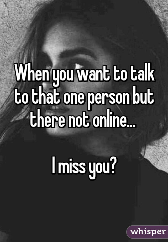 I miss you online