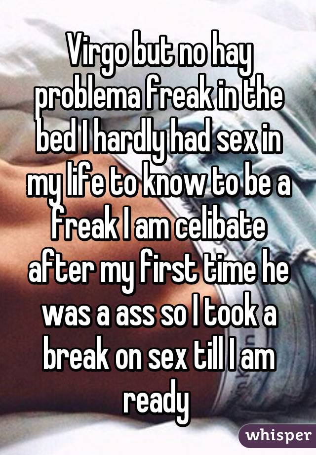 Virgo but no hay problema freak in the bed I hardly had sex in my life ...