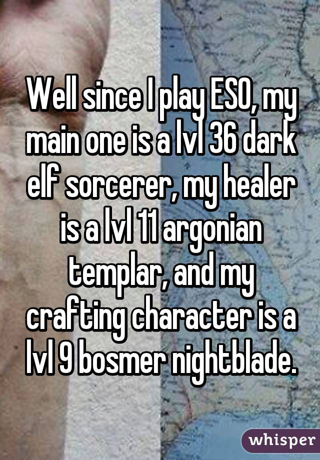 Well since I play ESO, my main one is a lvl 36 dark elf