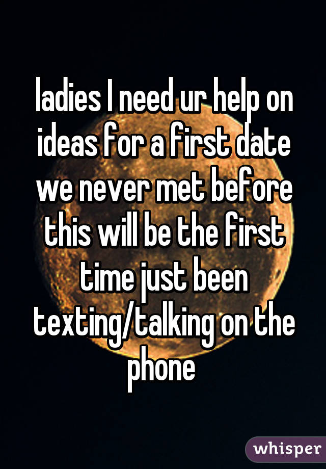 ladies I need ur help on ideas for a first date we never met before this will be the first time just been texting/talking on the phone