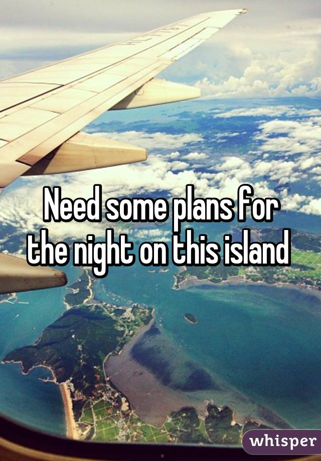 Need some plans for the night on this island