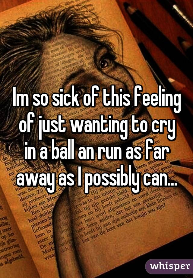 Im so sick of this feeling of just wanting to cry in a ball an run as far away as I possibly can...