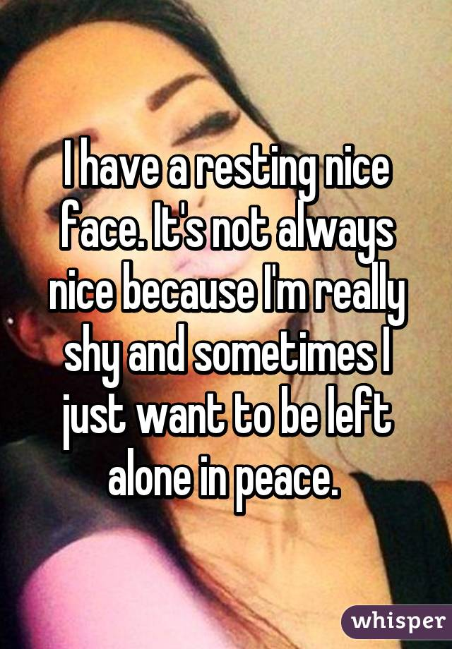 I have a resting nice face. It's not always nice because I'm really shy and sometimes I just want to be left alone in peace.